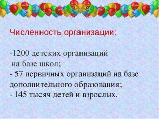 Численность организации: -1200 детских организаций на базе школ; - 57 первич