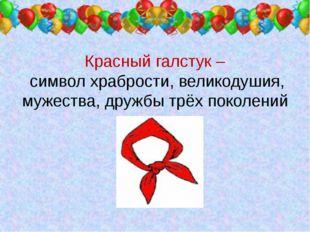 Красный галстук – символ храбрости, великодушия, мужества, дружбы трёх покол