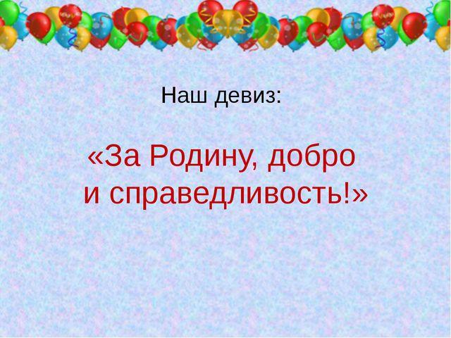 Наш девиз: «За Родину, добро и справедливость!»