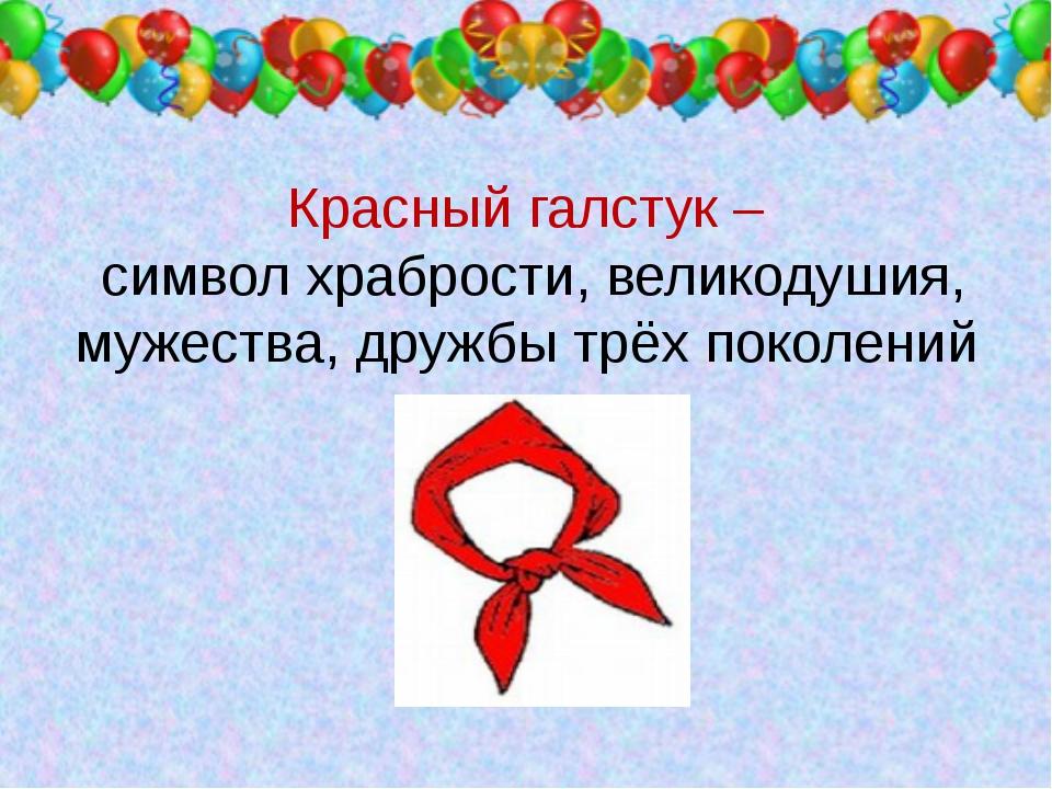 Красный галстук – символ храбрости, великодушия, мужества, дружбы трёх покол...