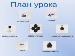 чистописание словарь физкультминутка самостоятельная работа работа в группах
