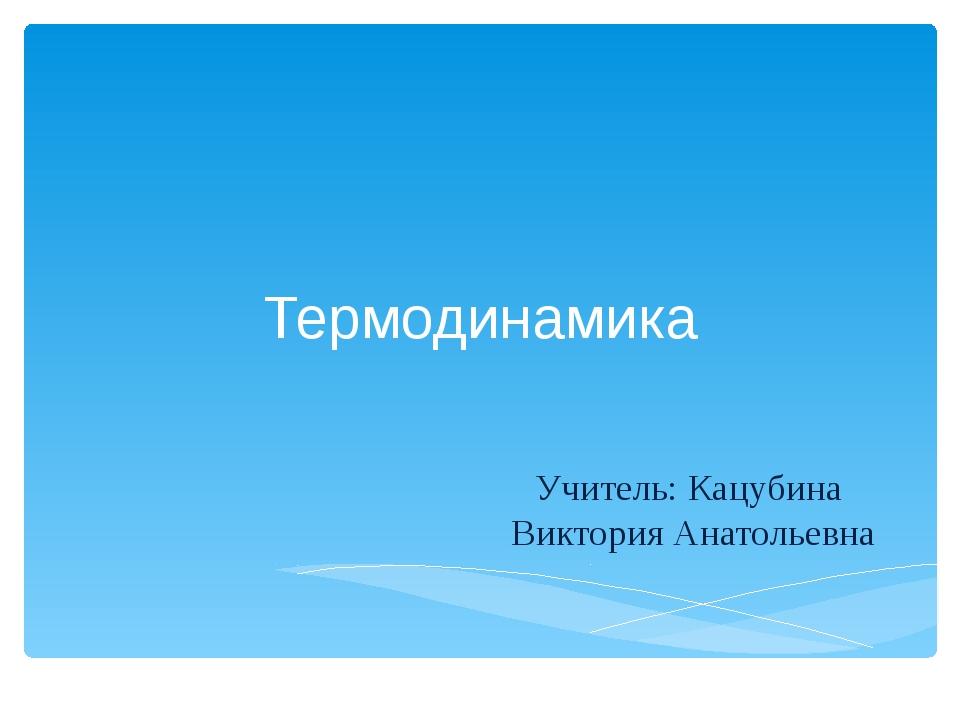 Термодинамика Учитель: Кацубина Виктория Анатольевна