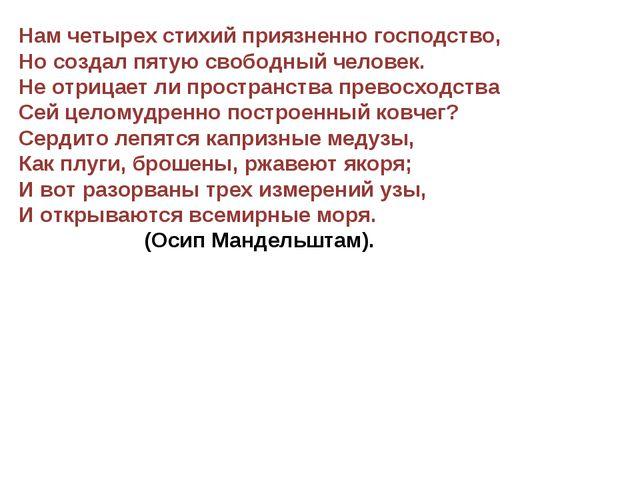 Нам четырех стихий приязненно господство, Но создал пятую свободный человек....