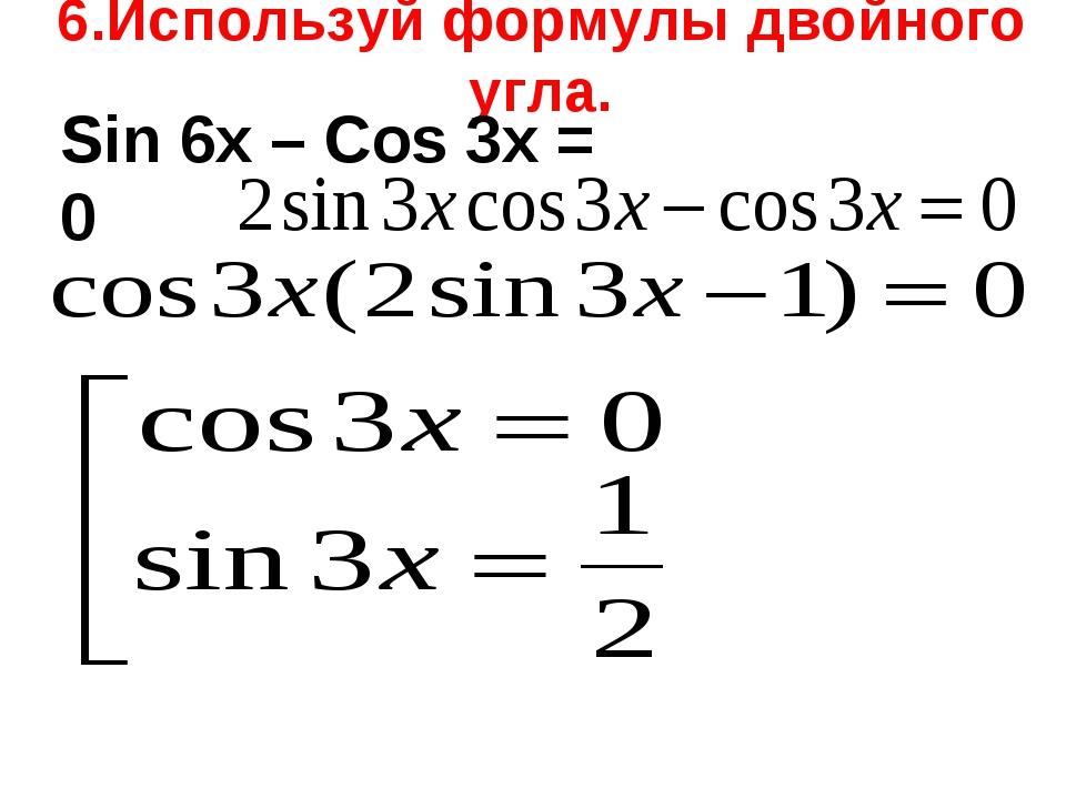 6.Используй формулы двойного угла. Sin 6x – Cos 3x = 0