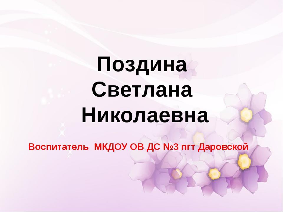 Воспитатель МКДОУ ОВ ДС №3 пгт Даровской Поздина Светлана Николаевна