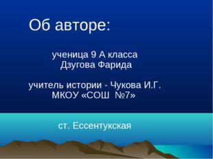 Об авторе: ученица 9 А класса Дзугова Фарида учитель истории - Чукова И.Г. М