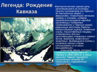 Легенда: Рождение Кавказа Фантастическая горная цепь, протянувшаяся на полтор