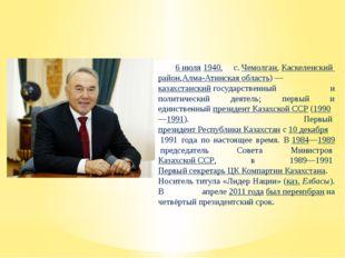 Нурсулта́н Аби́шевич Назарба́ев 6 июля1940, с.Чемолган,Каскеленский район
