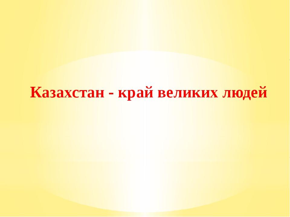 Казахстан - край великих людей