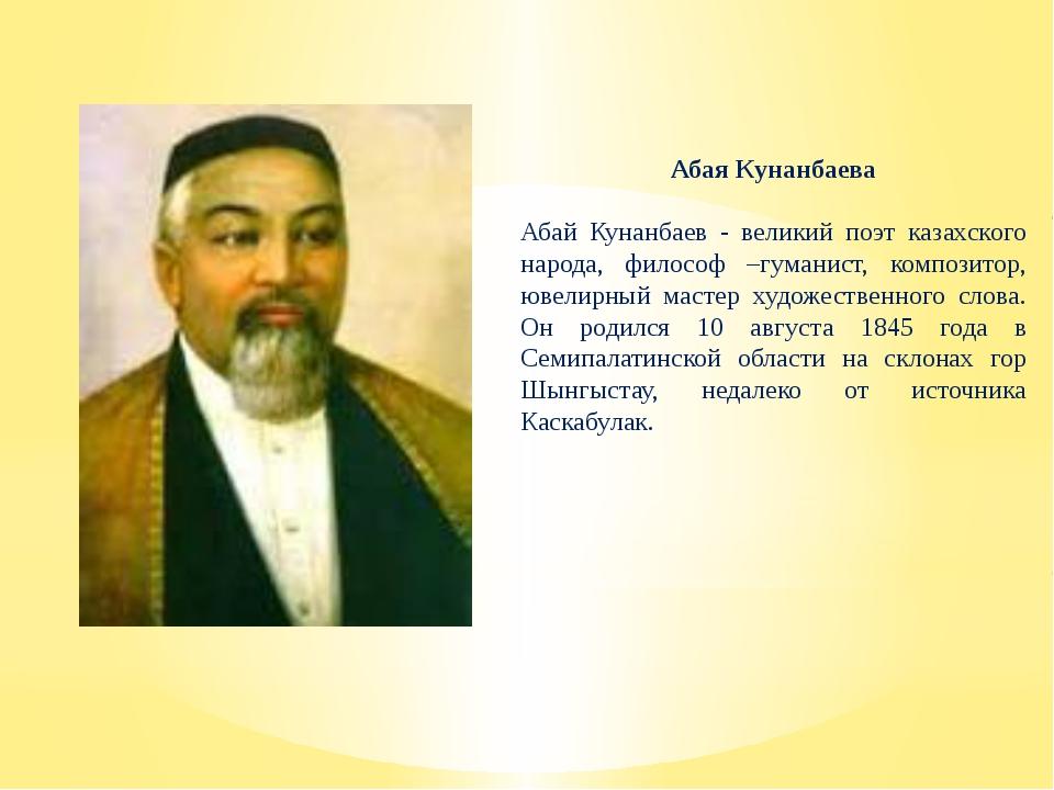 Абая Кунанбаева Абай Кунанбаев - великий поэт казахского народа, философ –гум...