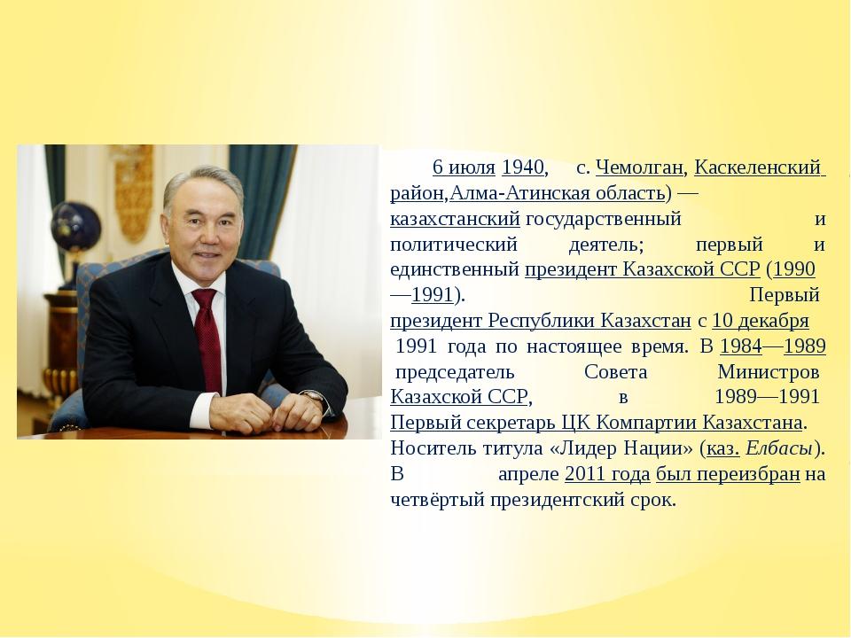 Нурсулта́н Аби́шевич Назарба́ев 6 июля1940, с.Чемолган,Каскеленский район...