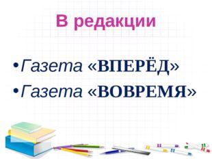 В редакции Газета «ВПЕРЁД» Газета «ВОВРЕМЯ»
