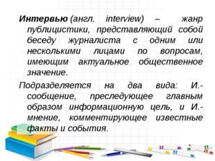 Интервью(англ. interview) – жанр публицистики, представляющий собой беседу ж