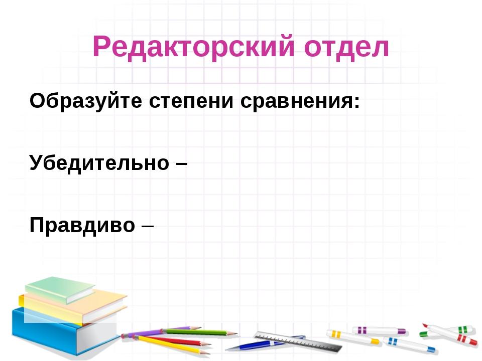 Редакторский отдел Образуйте степени сравнения: Убедительно – Правдиво –