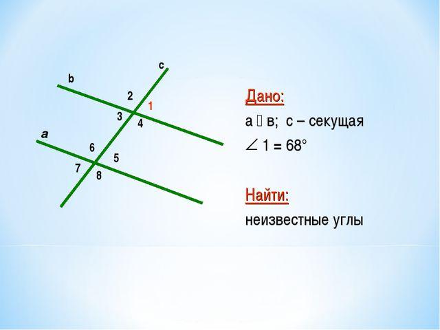 2 5 6 8 7 1 4 3 a c b Дано: а  в; с – секущая 1 = 68° Найти: неизвестные углы