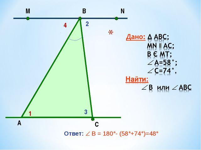 Ответ:  В = 180°- (58°+74°)=48° А N С В М 1 2 4 3 МОУ Берёзовская СОШ