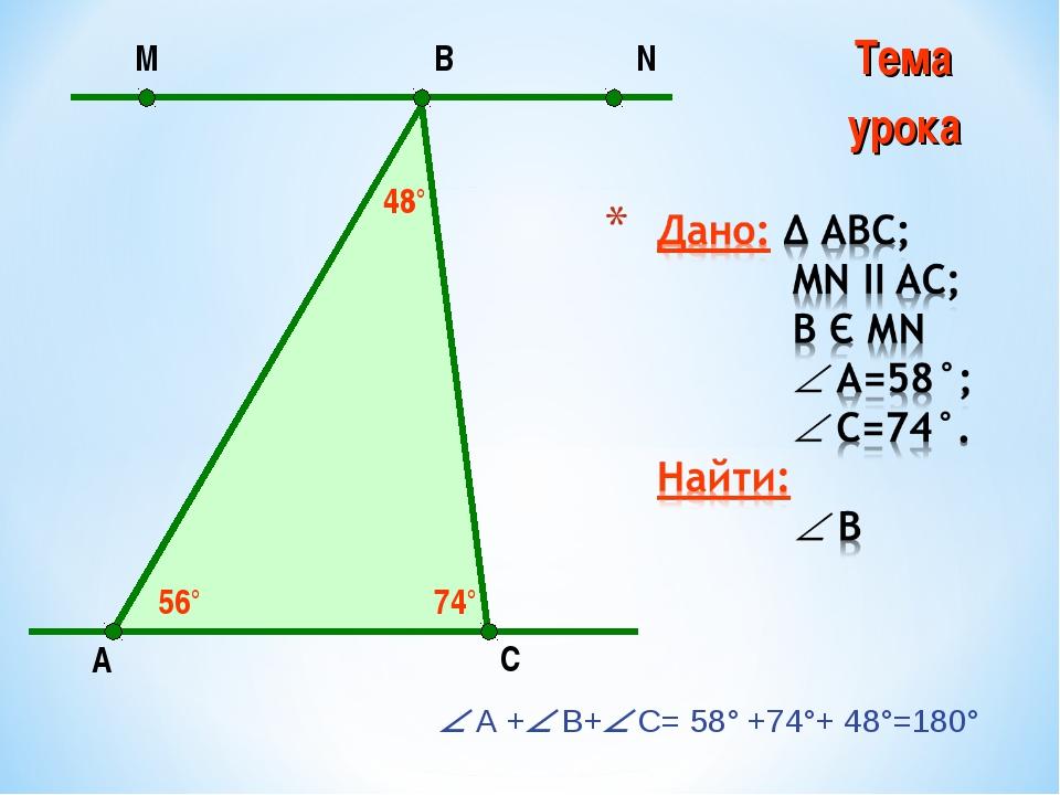  А + В+ С= 58° +74°+ 48°=180° А N С В М 56° 74° 48° Тема урока МОУ Берёзов...