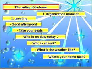 The outline of the lesson I. Organization moment - Good afternoon! - Take you