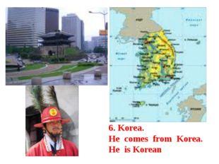 6. Korea. He comes from Korea. He is Korean