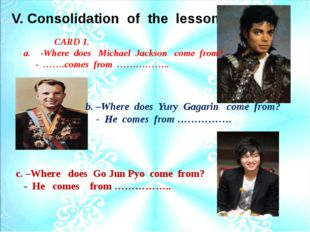 V. Consolidation of the lesson. b. –Where does Yury Gagarin come from? - He c