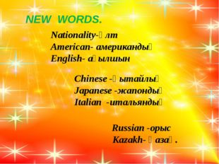 NEW WORDS. Nationality-ұлт American- американдық English- ағылшын Chinese -қ