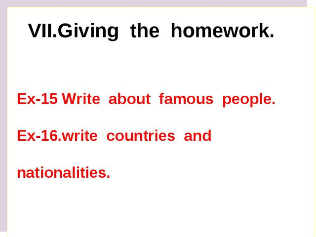 VII.Giving the homework. Ex-15 Write about famous people. Ex-16.write countri...