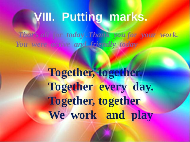 VIII. Putting marks. That's all for today .Thank you for your work. You were...
