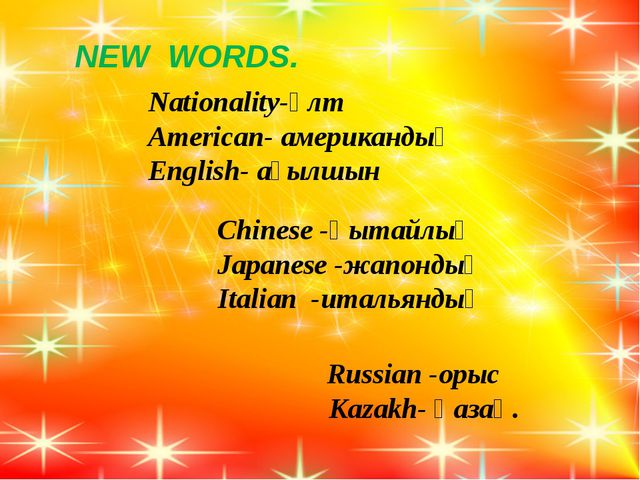 NEW WORDS. Nationality-ұлт American- американдық English- ағылшын Chinese -қ...