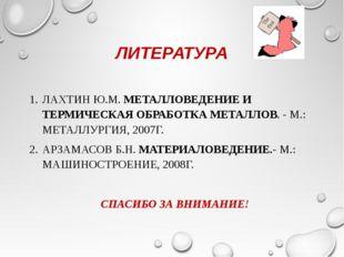ЛИТЕРАТУРА ЛАХТИН Ю.М. МЕТАЛЛОВЕДЕНИЕ И ТЕРМИЧЕСКАЯ ОБРАБОТКА МЕТАЛЛОВ. - М.:
