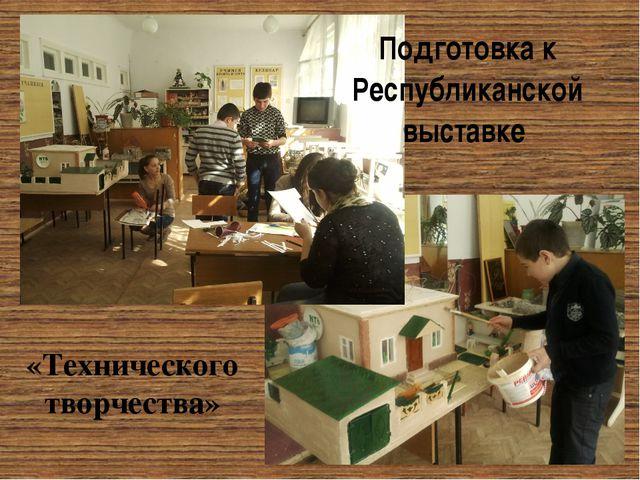 Подготовка к Республиканской выставке «Технического творчества»