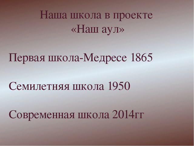 Наша школа в проекте «Наш аул» Первая школа-Медресе 1865 Семилетняя школа 195...