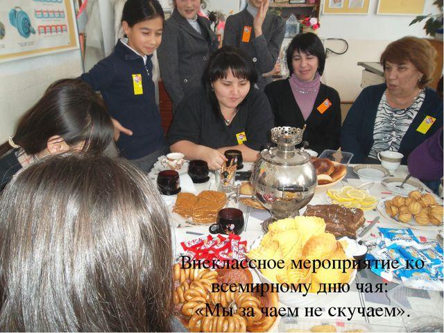 Внеклассное мероприятие ко всемирному дню чая: «Мы за чаем не скучаем».
