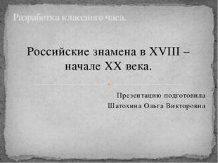 Российские знамена в XVIII – начале XX века. Презентацию подготовила Шатохина