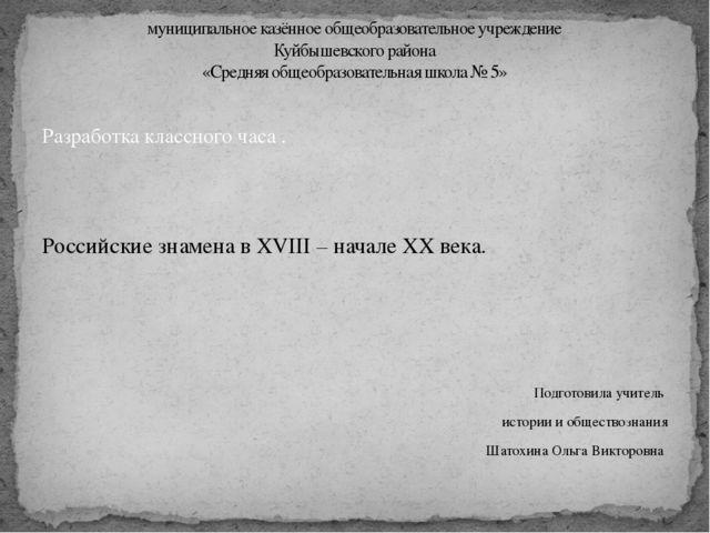 Разработка классного часа . Российские знамена в XVIII – начале XX века. Подг...