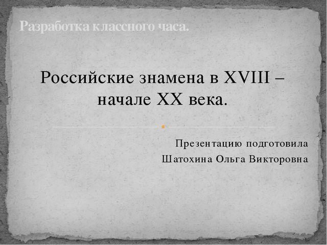 Российские знамена в XVIII – начале XX века. Презентацию подготовила Шатохина...