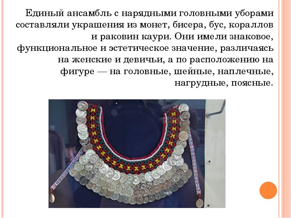 Единый ансамбль с нарядными головными уборами составляли украшения из монет,...
