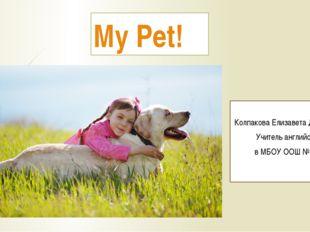 My Pet! Выполнила: Колпакова Елизавета Дмитриевна Учитель английского языка в
