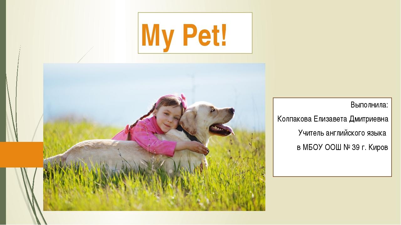 My Pet! Выполнила: Колпакова Елизавета Дмитриевна Учитель английского языка в...