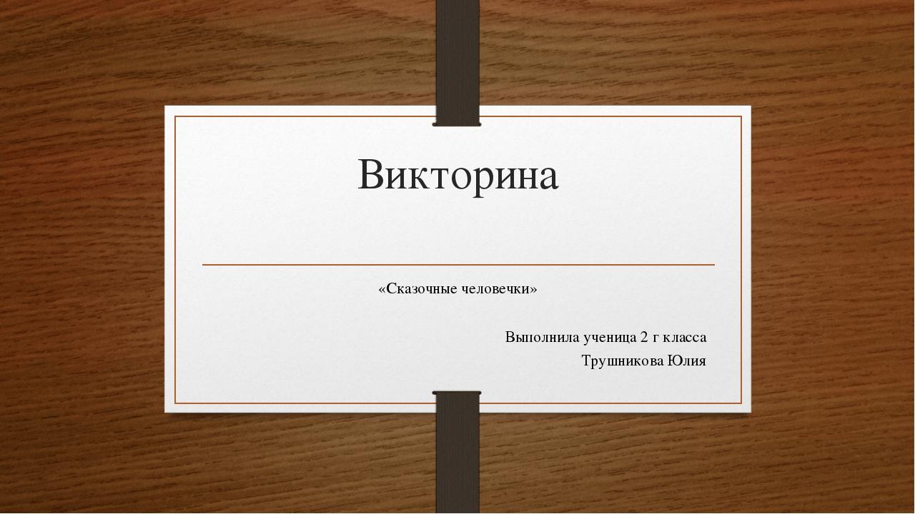 Викторина «Сказочные человечки» Выполнила ученица 2 г класса Трушникова Юлия