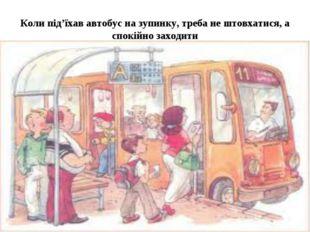 Коли під'їхав автобус на зупинку, треба не штовхатися, а спокійно заходити