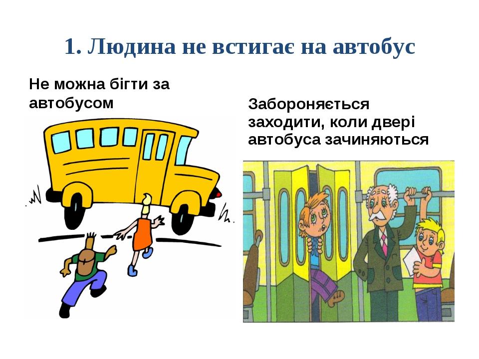 1. Людина не встигає на автобус Не можна бігти за автобусом Забороняється зах...