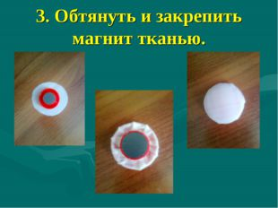 3. Обтянуть и закрепить магнит тканью.