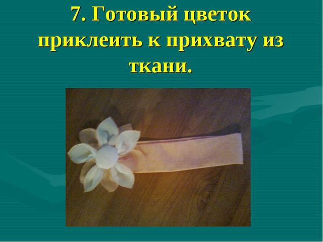 7. Готовый цветок приклеить к прихвату из ткани.