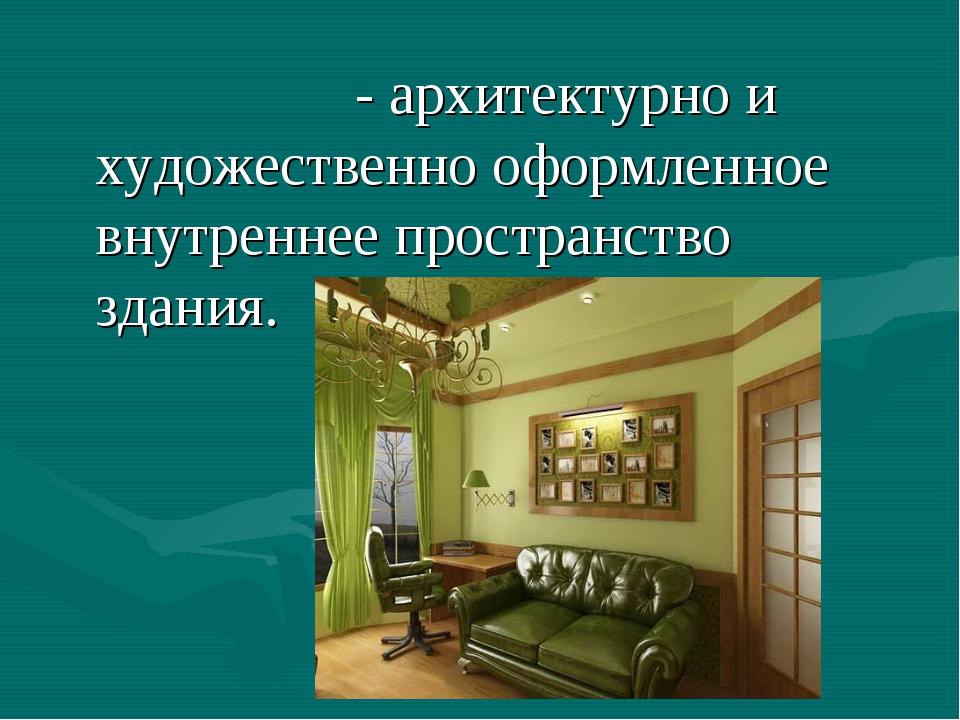 Интерье́р - архитектурно и художественно оформленное внутреннее пространство...
