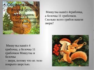 Мишутка нашёл 4грибочка, а белочка 11 грибочков. Сколько всего грибов нашли