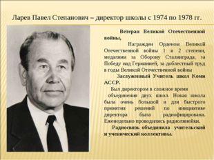 Ларев Павел Степанович – директор школы с 1974 по 1978 гг. Ветеран Великой От
