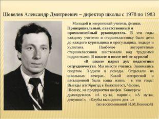 Шевелев Александр Дмитриевич – директор школы с 1978 по 1983 Молодой и энерги