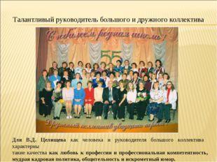 Талантливый руководитель большого и дружного коллектива Для В.Д. Целищева как