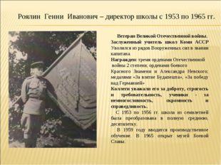 Роялин Генни Иванович – директор школы с 1953 по 1965 гг. Ветеран Великой Оте