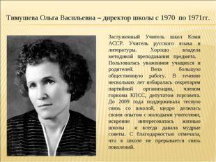 Тимушева Ольга Васильевна – директор школы с 1970 по 1971гг. Заслуженный Учит